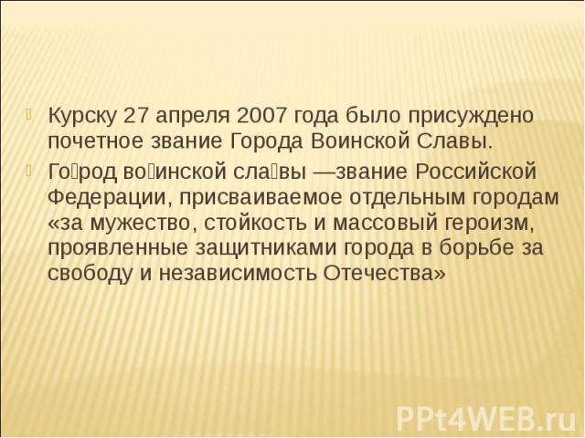 Курску 27 апреля 2007 года было присуждено почетное звание Города Воинской Славы. Город воинской славы —звание Российской Федерации, присваиваемое отдельным городам «за мужество, стойкость и массовый героизм, проявленные защитниками города в борьбе …