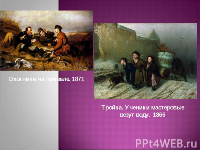 Охотники на привале. 1871Тройка. Ученики мастеровые везут воду. 1866