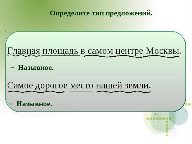 Определите тип предложений.Главная площадь в самом центре Москвы. Самое дорогое место нашей земли.