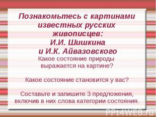 Познакомьтесь с картинами известных русских живописцев:И.И. Шишкинаи И.К. Айвазо