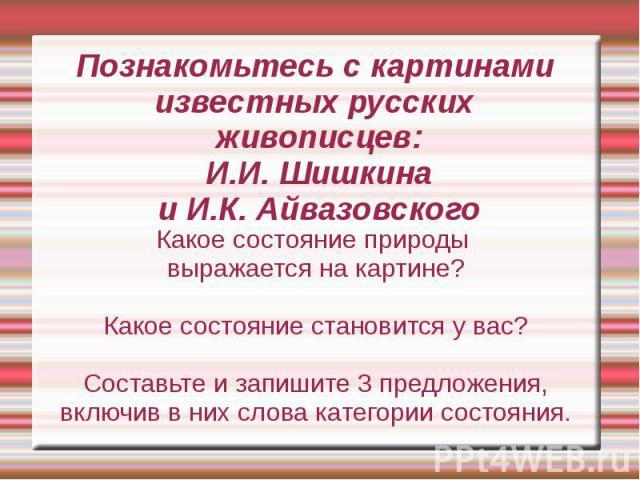 Познакомьтесь с картинами известных русских живописцев:И.И. Шишкинаи И.К. АйвазовскогоКакое состояние природы выражается на картине?Какое состояние становится у вас?Составьте и запишите 3 предложения, включив в них слова категории состояния.