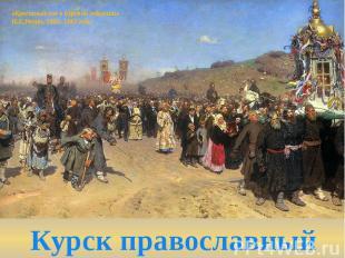 «Крестный ход в Курской губернии»И.Е.Репин, 1881–1883 годы Курск православный