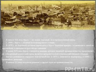 В начале XIX века Курск — не только торговый, но и промышленный центр.С 1868 г.