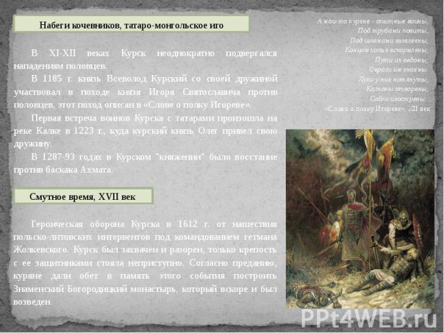 В XI-XII веках Курск неоднократно подвергался нападениям половцев.В 1185 г. князь Всеволод Курский со своей дружиной участвовал в походе князя Игоря Святославича против половцев, этот поход описан в «Слове о полку Игореве».Первая встреча воинов Курс…