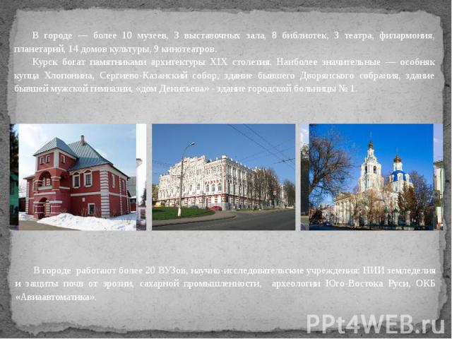 В городе — более 10 музеев, 3 выставочных зала, 8 библиотек, 3 театра, филармония, планетарий, 14 домов культуры, 9 кинотеатров. Курск богат памятниками архитектуры XIX столетия. Наиболее значительные — особняк купца Хлопонина, Сергиево-Казанский со…