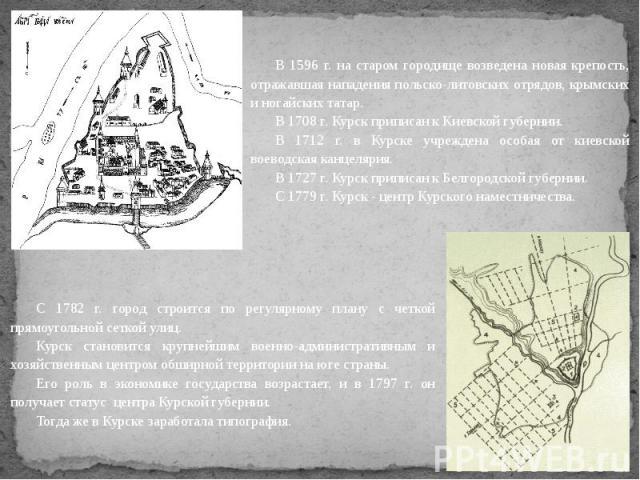 В 1596 г. на старом городище возведена новая крепость, отражавшая нападения польско-литовских отрядов, крымских и ногайских татар. В 1708 г. Курск приписан к Киевской губернии. В 1712 г. в Курске учреждена особая от киевской воеводская канцелярия. В…