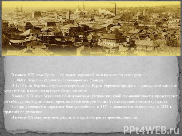 В начале XIX века Курск — не только торговый, но и промышленный центр.С 1868 г. Курск — узловая железнодорожная станция.В 1878 г. из Коренной пустыни переведена в Курск Коренная ярмарка, остававшаяся одной из крупнейших и имевшая всероссийское значе…
