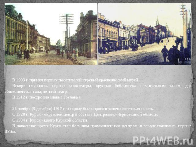В 1903 г. принял первых посетителей курский краеведческий музей.Вскоре появились первые кинотеатры, крупная библиотека с читальным залом, два общественных сада, летний театр.В 1912 г. построено здание Госбанка.26 ноября (9 декабря) 1917 г. в городе …