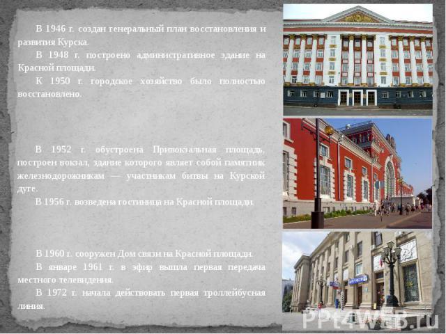В 1946 г. создан генеральный план восстановления и развития Курска. В 1948 г. построено административное здание на Красной площади. К 1950 г. городское хозяйство было полностью восстановлено.В 1952 г. обустроена Привокзальная площадь, построен вокза…