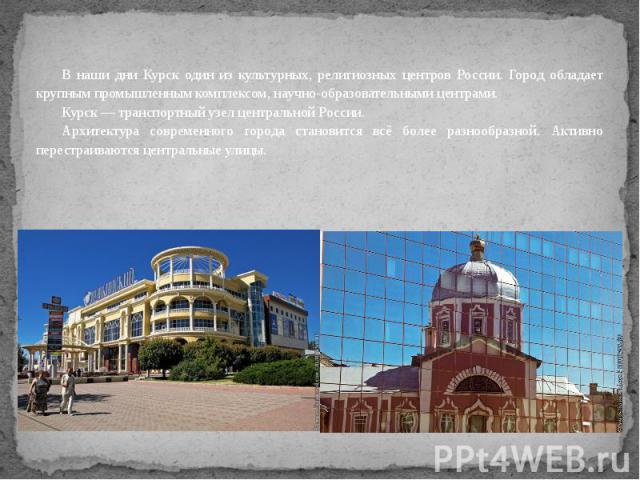 В наши дни Курск один из культурных, религиозных центров России. Город обладает крупным промышленным комплексом, научно-образовательными центрами.Курск — транспортный узел центральной России.Архитектура современного города становится всё более разно…