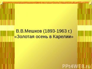 В.В.Мешков (1893-1963 г.)«Золотая осень в Карелии»