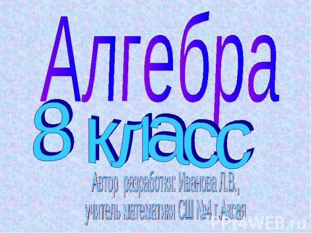 Алгебра8 классАвтор разработки: Иванова Л.В.,учитель математики СШ №4 г.Аксая