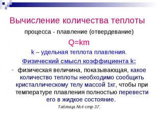 Вычисление количества теплотыпроцесса - плавление (отвердевание)Q=kmk – удельная