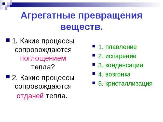 Агрегатные превращения веществ.1. Какие процессы сопровождаются поглощением тепла?2. Какие процессы сопровождаются отдачей тепла. 1. плавление2. испарение3. конденсация4. возгонка5. кристаллизация