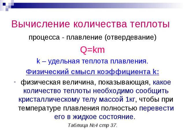 Вычисление количества теплотыпроцесса - плавление (отвердевание)Q=kmk – удельная теплота плавления.Физический смысл коэффициента k:физическая величина, показывающая, какое количество теплоты необходимо сообщить кристаллическому телу массой 1кг, чтоб…