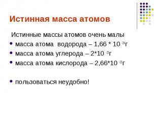 Истинная масса атомов Истинные массы атомов очень малы масса атома водорода – 1,