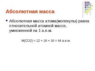 Абсолютная массаАбсолютная масса атома(молекулы) равна относительной атомной мас