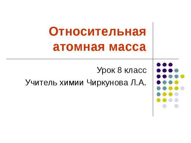 Относительная атомная массаУрок 8 классУчитель химии Чиркунова Л.А.