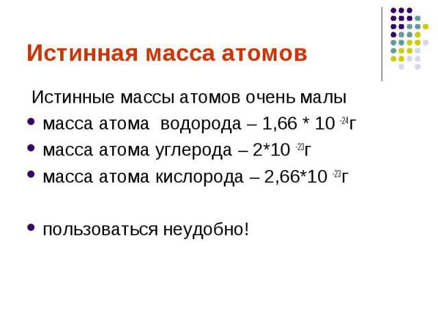 Истинная масса атомов Истинные массы атомов очень малы масса атома водорода – 1,66 * 10 -24гмасса атома углерода – 2*10 -23гмасса атома кислорода – 2,66*10 -23гпользоваться неудобно!