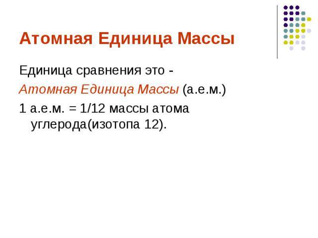 Атомная Единица МассыЕдиница сравнения это -Атомная Единица Массы (а.е.м.) 1 а.е.м. = 1/12 массы атома углерода(изотопа 12).