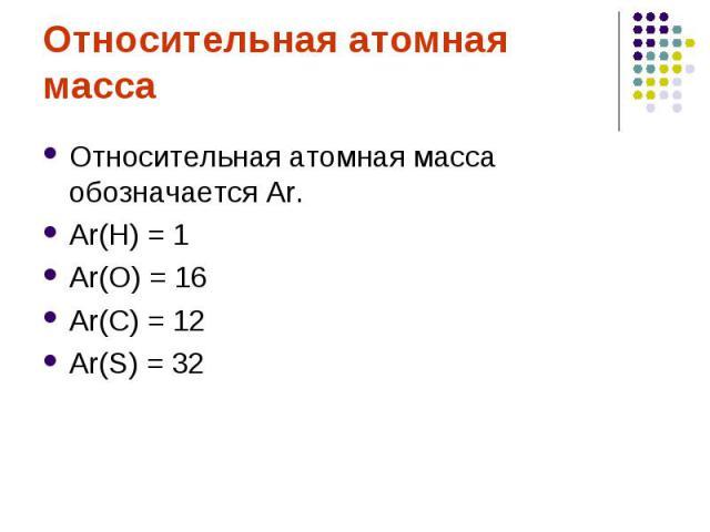 Относительная атомная массаОтносительная атомная масса обозначается Аr.Аr(Н) = 1Аr(О) = 16Аr(С) = 12Аr(S) = 32