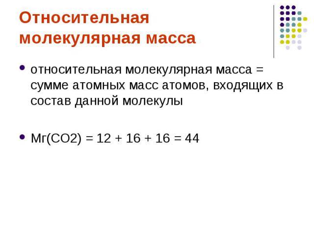 Относительная молекулярная массаотносительная молекулярная масса = сумме атомных масс атомов, входящих в состав данной молекулы Мг(СО2) = 12 + 16 + 16 = 44