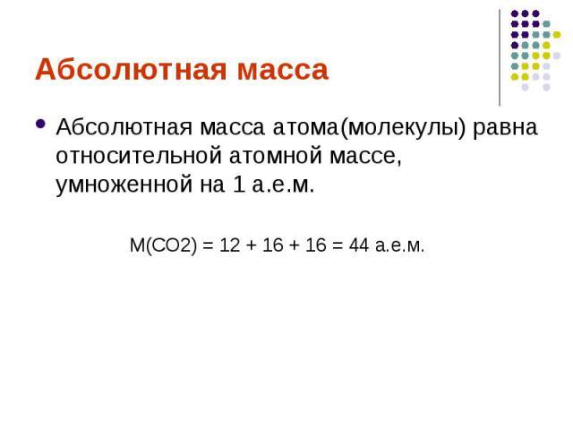 Абсолютная массаАбсолютная масса атома(молекулы) равна относительной атомной массе, умноженной на 1 а.е.м.