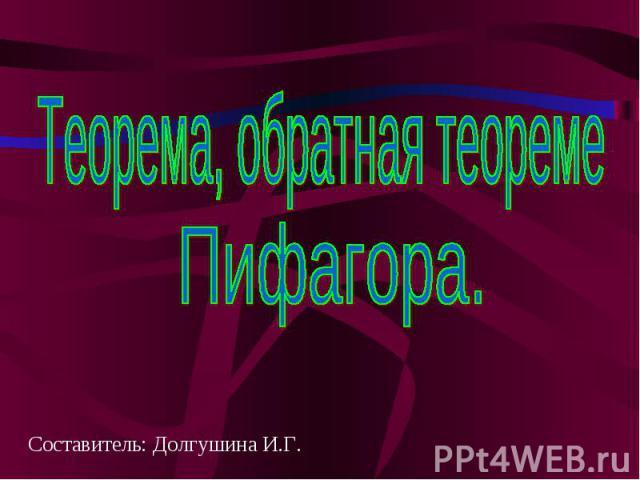 Теорема, обратная теореме Пифагора Составитель: Долгушина И.Г.