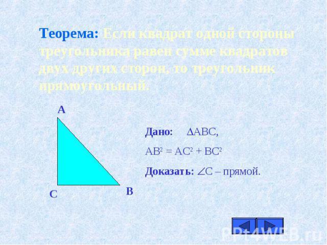 Теорема: Если квадрат одной стороны треугольника равен сумме квадратов двух других сторон, то треугольник прямоугольный.Дано: АВС,АВ2 = АС2 + ВС2Доказать: С – прямой.