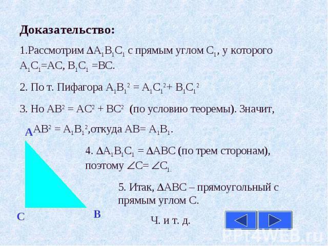 Доказательство:1.Рассмотрим А1В1С1 с прямым углом С1, у которого А1С1=АС, В1С1 =ВС. 2. По т. Пифагора А1В12 = А1С12+ В1С123. Но АВ2 = АС2 + ВС2 (по условию теоремы). Значит, АВ2 = А1В12,откуда АВ= А1В1.4. А1В1С1 = АВС (по трем сторонам), поэтому С= …
