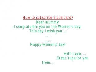 How to subscribe a postcard?Dear mummy!I congratulate you on the Women's day!Thi