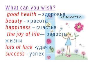 What can you wish? good health – здоровьеbeauty - красотаhappiness – счастье the