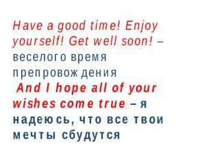 Have a good time!Enjoy yourself! Get well soon! – веселого время препровождения