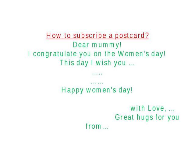 How to subscribe a postcard?Dear mummy!I congratulate you on the Women's day!This day I wish you ……..……Happy women's day! with Love, … Great hugs for you from…