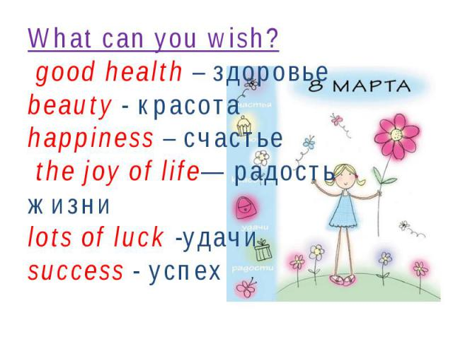 What can you wish? good health – здоровьеbeauty - красотаhappiness – счастье the joy of life— радость жизниlots of luck -удачи success - успех