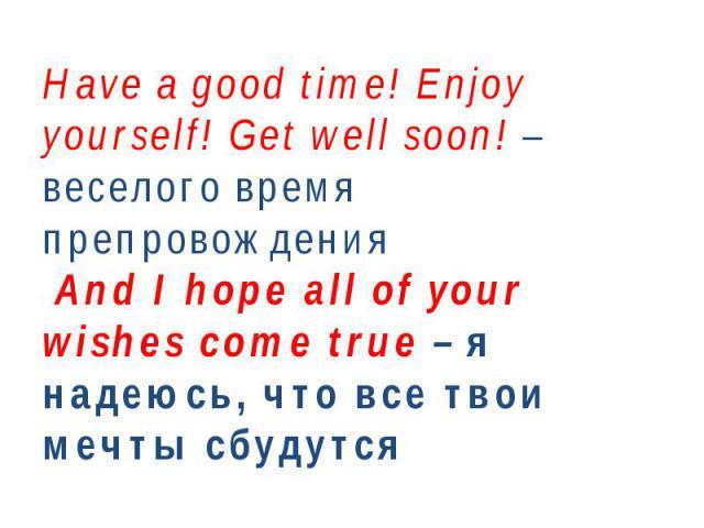 Have a good time!Enjoy yourself! Get well soon! – веселого время препровождения And I hope all of your wishes come true – я надеюсь, что все твои мечты сбудутся
