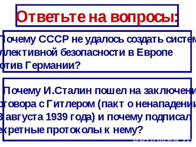 Ответьте на вопросы:1. Почему СССР не удалось создать систему коллективной безопасности в Европе против Германии?2. Почему И.Сталин пошел на заключениедоговора с Гитлером (пакт о ненападении 23 августа 1939 года) и почему подписал секретные протокол…