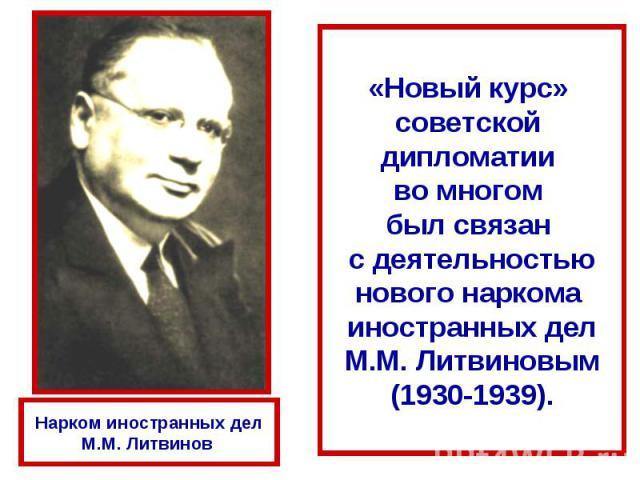 «Новый курс» советской дипломатии во многом был связан с деятельностьюнового наркома иностранных делМ.М. Литвиновым(1930-1939).Нарком иностранных делМ.М. Литвинов