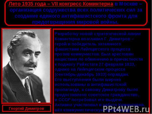 Лето 1935 года – VII конгресс Коминтерна в Москве – организация содружества всех политических сил засоздание единого антифашистского фронта дляпредотвращения мировой войны. Разработку новой стратегической линии Коминтерна возглавил Г. Димитров – гер…