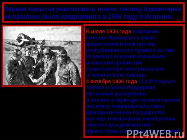 Первая попытка реализовать новую тактику Коминтерна на практике была предпринята в 1936 году в Испании.В июле 1936 года в Испаниигенерал Франко возглавилфашистский мятеж противреспубликанского правительства.Италия и Германия оказывалииспанским фашис…