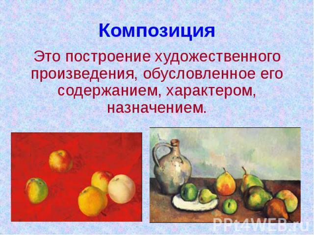КомпозицияЭто построение художественного произведения, обусловленное его содержанием, характером, назначением.