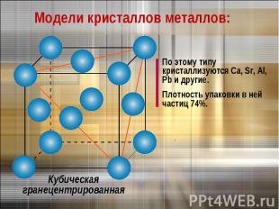 Модели кристаллов металлов:По этому типу кристаллизуются Са, Sr, Al, Pb и другие