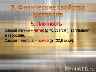 3. Физические свойства металлов 5. ПлотностьСамый легкий – литий (ρ =0,53 г/см3)