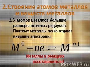 2.Строение атомов металлов и веществ металлов2. У атомов металлов большие размер