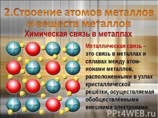 2.Строение атомов металлов и веществ металловМеталлическая связь – это связь в м