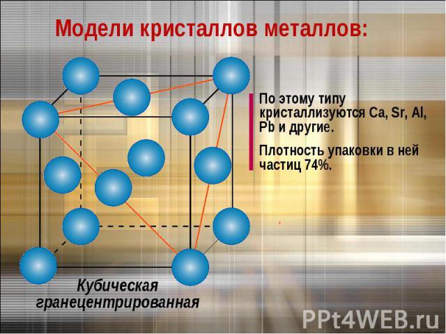 Модели кристаллов металлов:По этому типу кристаллизуются Са, Sr, Al, Pb и другие.Плотность упаковки в ней частиц 74%.Кубическая гранецентрированная