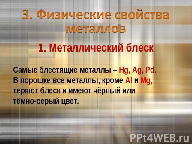 3. Физические свойства металлов 1. Металлический блескСамые блестящие металлы – Hg, Ag, Pd. В порошке все металлы, кроме Al и Mg,теряют блеск и имеют чёрный илитёмно-серый цвет.