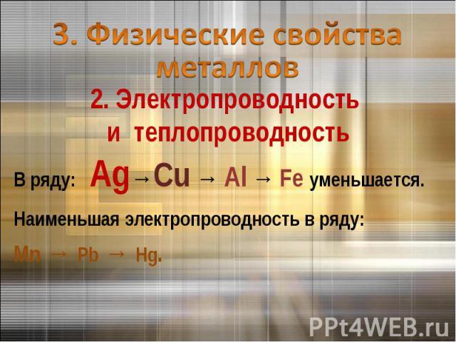 3. Физические свойства металлов 2. Электропроводность и теплопроводностьВ ряду: Ag→Cu → Al → Fe уменьшается.Наименьшая электропроводность в ряду: Mn → Pb → Hg.