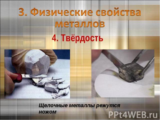 3. Физические свойства металлов 4. ТвёрдостьЩелочные металлы режутся ножом