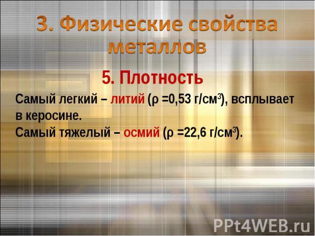 3. Физические свойства металлов 5. ПлотностьСамый легкий – литий (ρ =0,53 г/см3), всплывает в керосине.Самый тяжелый – осмий (ρ =22,6 г/см3).
